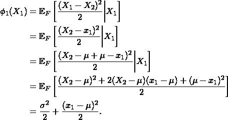 \begin{align*} \phi_1(X_1) &= \mathbb{E}_F \left[ \frac{(X_1 - X_2)^2}{2} \middle| X_1 \right] \\ &= \mathbb{E}_F \left[ \frac{(X_2 - x_1)^2}{2} \middle| X_1 \right] \\ &= \mathbb{E}_F \left[ \frac{(X_2 - \mu + \mu - x_1)^2}{2} \middle| X_1 \right] \\ &= \mathbb{E}_F \left[ \frac{(X_2 - \mu)^2 + 2 (X_2 - \mu)(x_1-\mu) + (\mu - x_1)^2}{2}\right] \\ &= \frac{\sigma^2}{2} + \frac{(x_1 - \mu)^2}{2}. \end{align*}
